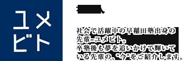 """ユメビト社会で活躍中の早稲田塾出身の先輩=ユメビトをご紹介します。早稲田塾で学んだこと、仕事内容、将来の夢……卒塾後も夢を追いかけて輝いている先輩の、""""今""""を語ってもらいました。"""